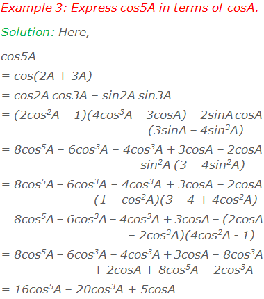 Example 3: Express cos5A in terms of cosA. Solution: cos5A = cos(2A + 3A)  = cos2A cos3A – sin2A sin3A  = (2cos2A – 1)(4cos3A – 3cosA) – 2sinA cosA(3sinA – 4sin3A)  = 8cos5A – 6cos3A – 4cos3A + 3cosA – 2cosA sin2A(3 – 4sin2A)  = 8cos5A – 6cos3A – 4cos3A + 3cosA – 2cosA(1 – cos2A)(3 – 4 + 4cos2A)  = 8cos5A – 6cos3A – 4cos3A + 3cosA – (2cosA – 2cos3A)(4cos2A - 1)  = 8cos5A – 6cos3A – 4cos3A + 3cosA – 8cos3A + 2cosA + 8cos5A – 2cos3A  = 16cos5A – 20cos3A + 5cosA