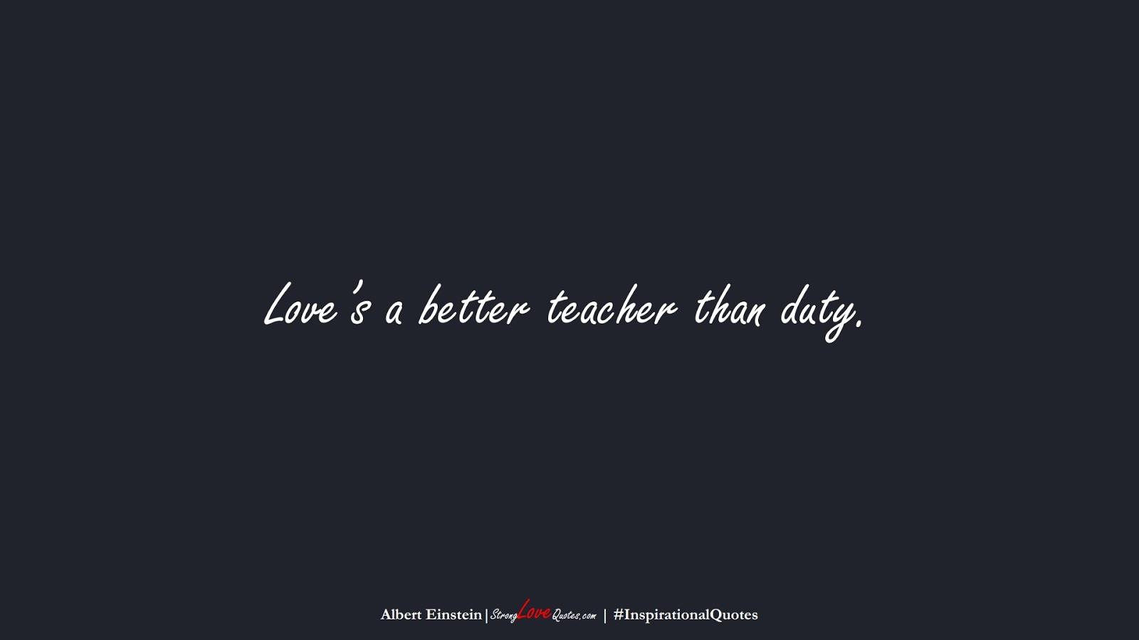 Love's a better teacher than duty. (Albert Einstein);  #InspirationalQuotes