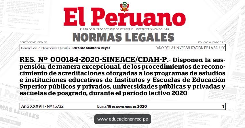 RES. Nº 000184-2020-SINEACE/CDAH-P.- Disponen la suspensión, de manera excepcional, de los procedimientos de reconocimiento de acreditaciones otorgadas a los programas de estudios e instituciones educativas de Institutos y Escuelas de Educación Superior públicos y privados, universidades públicas y privadas y escuelas de posgrado, durante el periodo lectivo 2020