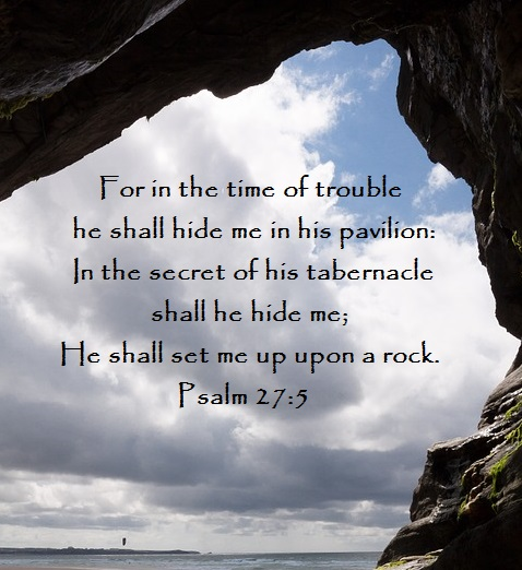 Psalm 27:5 For in the time of trouble he shall hide me in his pavilion: In the secret of his tabernacle shall he hide me;He shall set me up upon a rock.