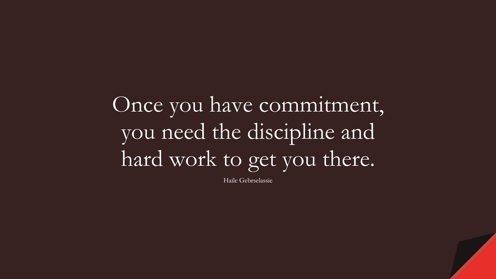 Once you have commitment, you need the discipline and hard work to get you there. (Haile Gebrselassie);  #HardWorkQuotes