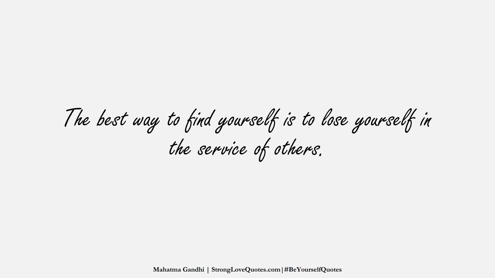 The best way to find yourself is to lose yourself in the service of others. (Mahatma Gandhi);  #BeYourselfQuotes
