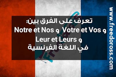 ما هو الفرق بين  ( Notre و Nos ) و ( Votre و Vos )و  ( Leur و Leurs )