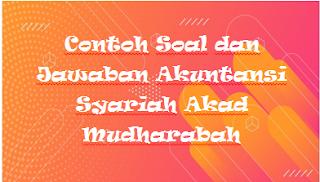 Contoh Soal dan Jawaban Akuntansi Syariah Akad Mudharabah