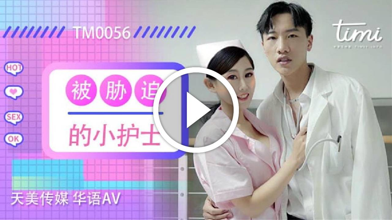 TM0056.被胁迫的小护士.天美传媒TIMI原创华语AV品牌