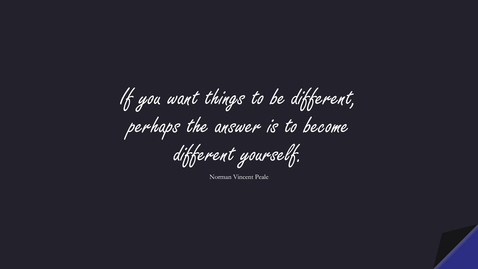 If you want things to be different, perhaps the answer is to become different yourself. (Norman Vincent Peale);  #ChangeQuotes