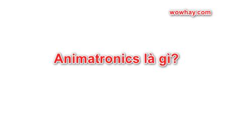 Animatronics là gì?