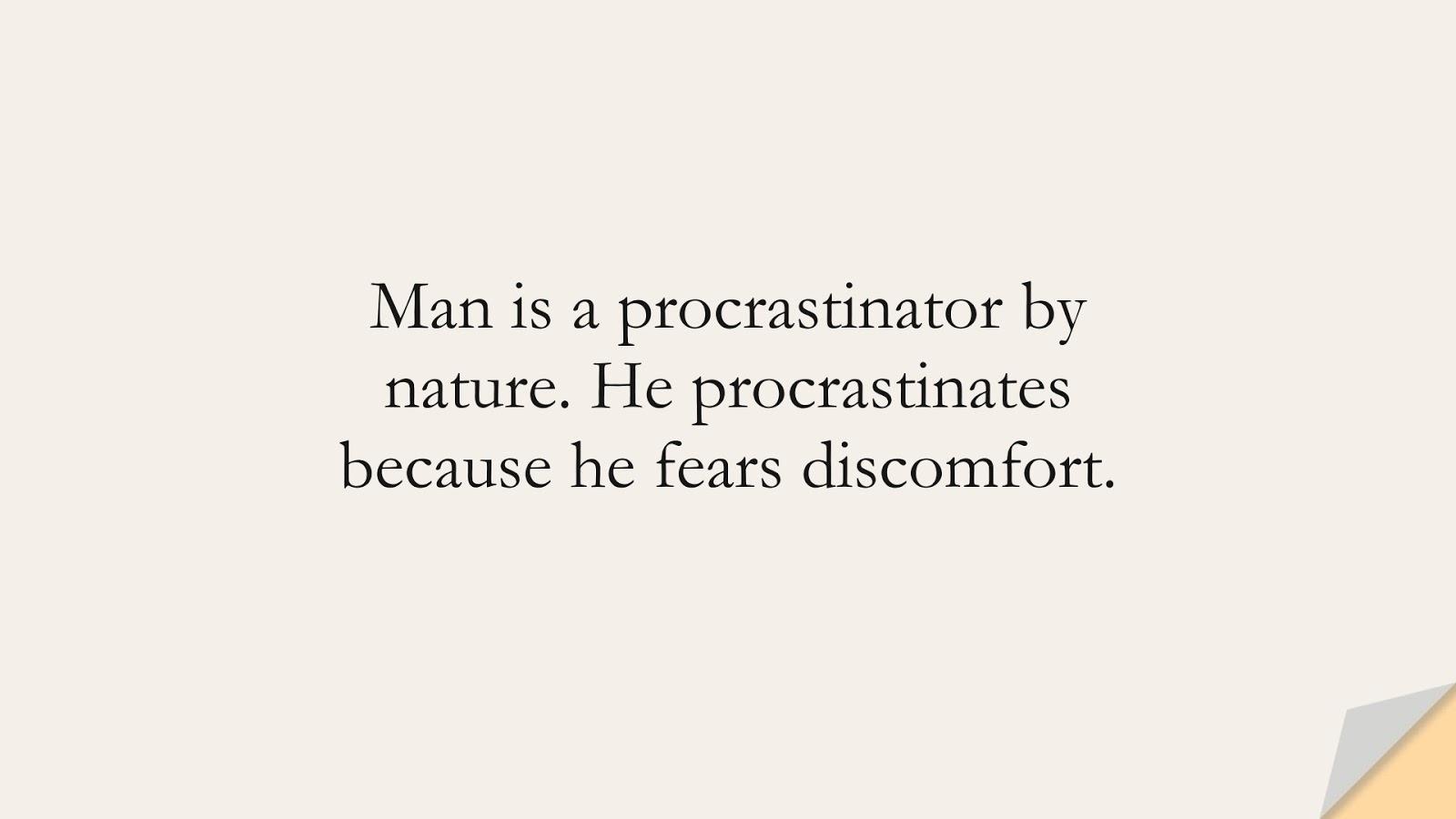 Man is a procrastinator by nature. He procrastinates because he fears discomfort.FALSE