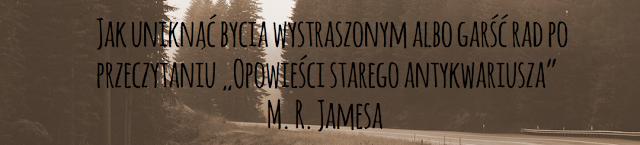 """Jak uniknąć bycia wystraszonym albo garść rad po przeczytaniu """"Opowieści starego antykwariusza"""" M. R. Jamesa"""