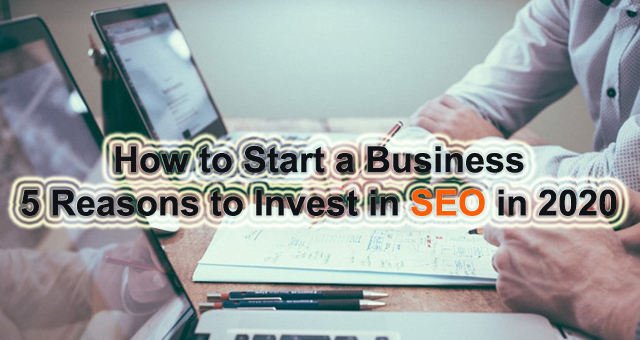 How to Start a Business 5 Reasons to Invest in SEO in 2020