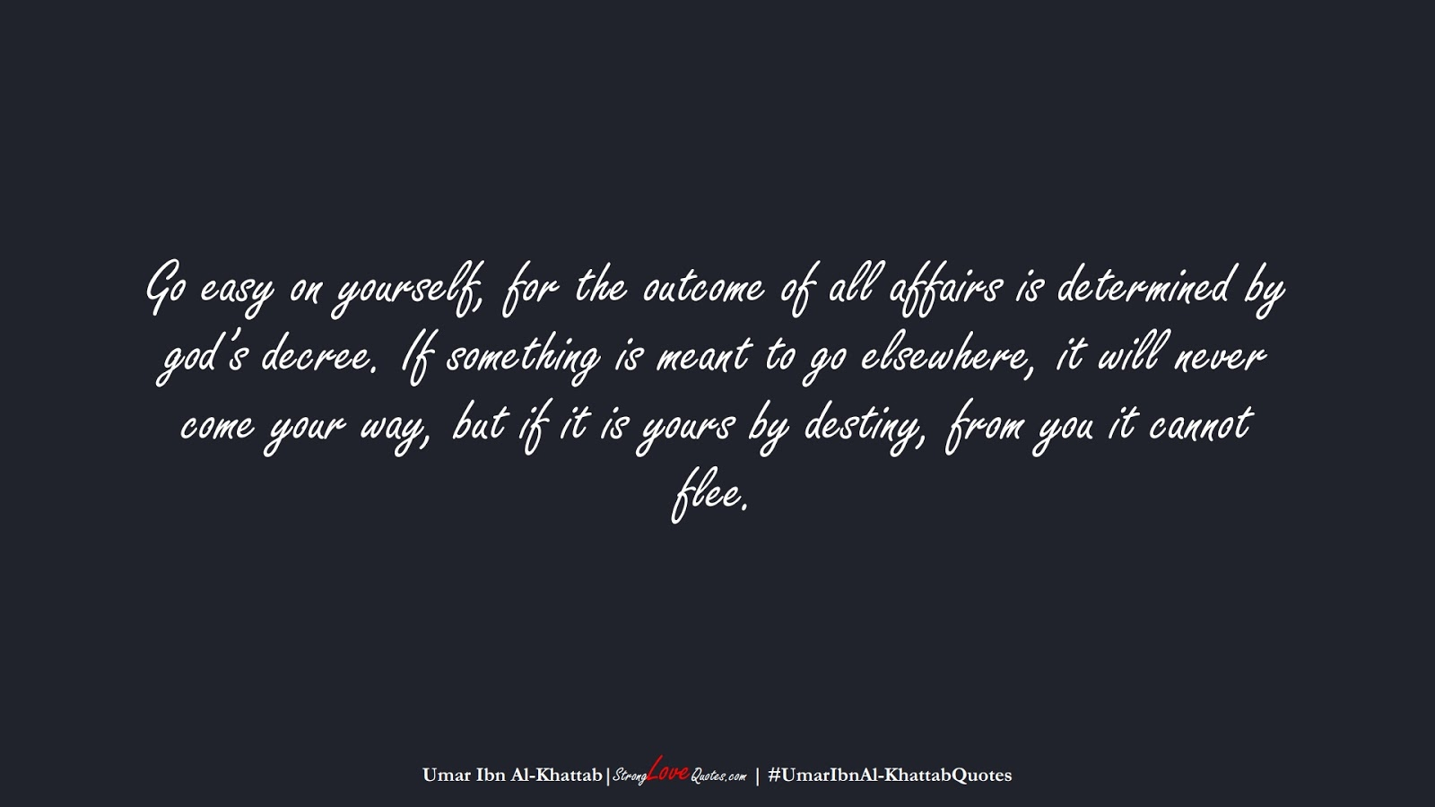 Go easy on yourself, for the outcome of all affairs is determined by god's decree. If something is meant to go elsewhere, it will never come your way, but if it is yours by destiny, from you it cannot flee. (Umar Ibn Al-Khattab);  #UmarIbnAl-KhattabQuotes