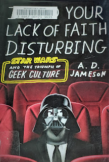 I Find Your Lack of Faith Disturbing: Star Wars and the Triumph of Geek Culture by A.D. Jameson