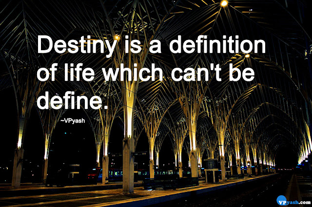 Destiny is a definition of life which can't be define.