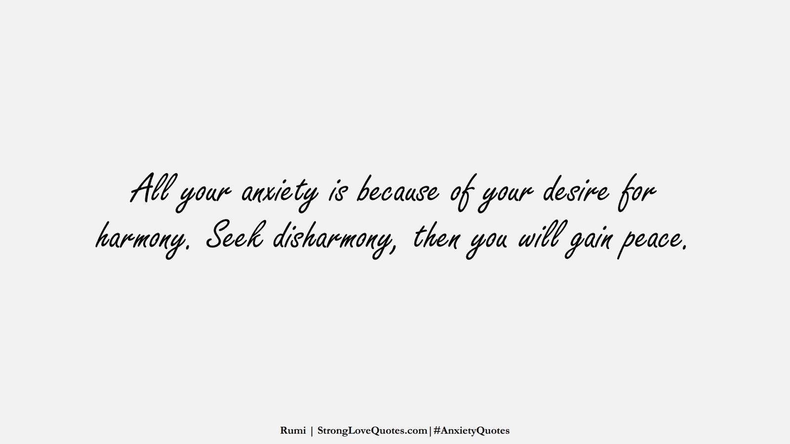 All your anxiety is because of your desire for harmony. Seek disharmony, then you will gain peace. (Rumi);  #AnxietyQuotes