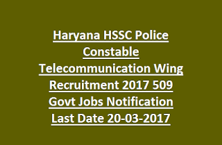 Haryana HSSC Police Constable Telecommunication Wing Recruitment 2017 509 Govt Jobs Notification Last Date 20-03-2017