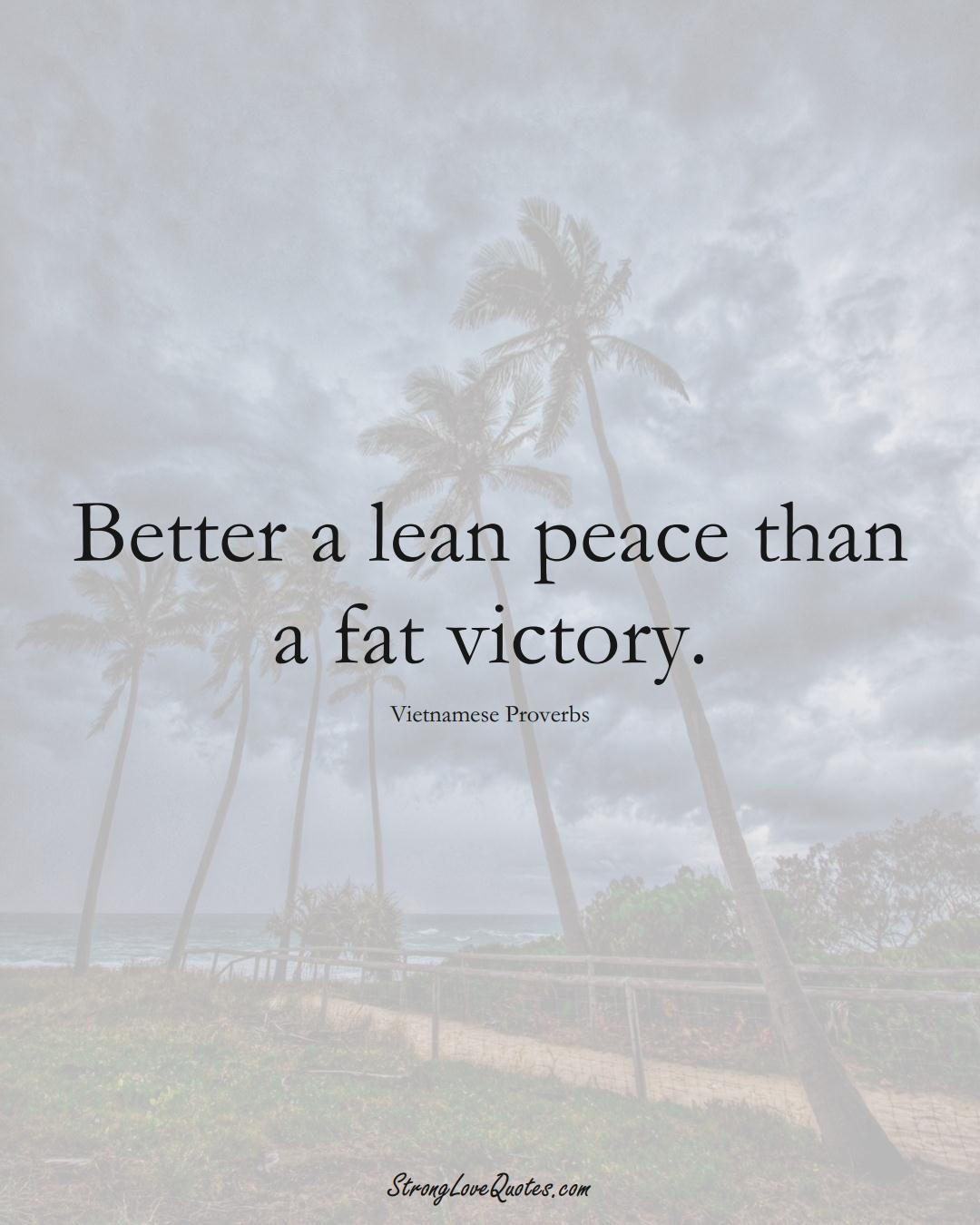 Better a lean peace than a fat victory. (Vietnamese Sayings);  #AsianSayings