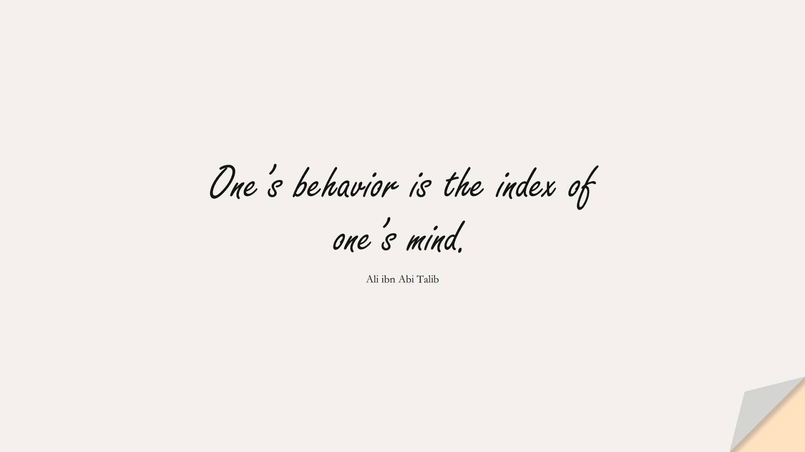One's behavior is the index of one's mind. (Ali ibn Abi Talib);  #AliQuotes