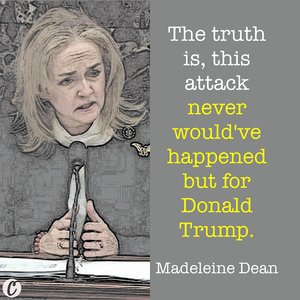 The truth is, this attack never would've happened but for Donald Trump. — Rep. Madeleine Dean, Impeachment manager