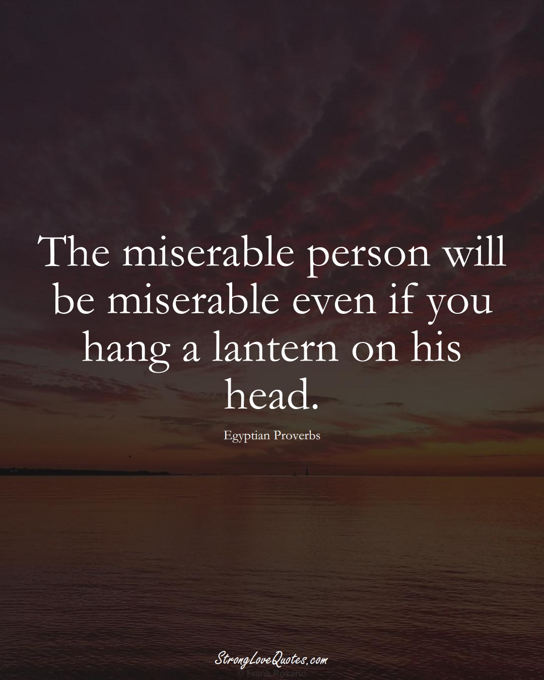 The miserable person will be miserable even if you hang a lantern on his head. (Egyptian Sayings);  #MiddleEasternSayings