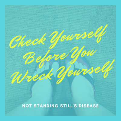 'check yourself before you wreck yourself' in yellow; 'not standing still's disease' in white below that; set against a blue filter over a photo of my feet in black flip flops against a brown clinic floor