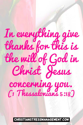 In everything give thanks for this is the will of God in Christ Jesus concerning you. (1 Thessalonians 5:18)