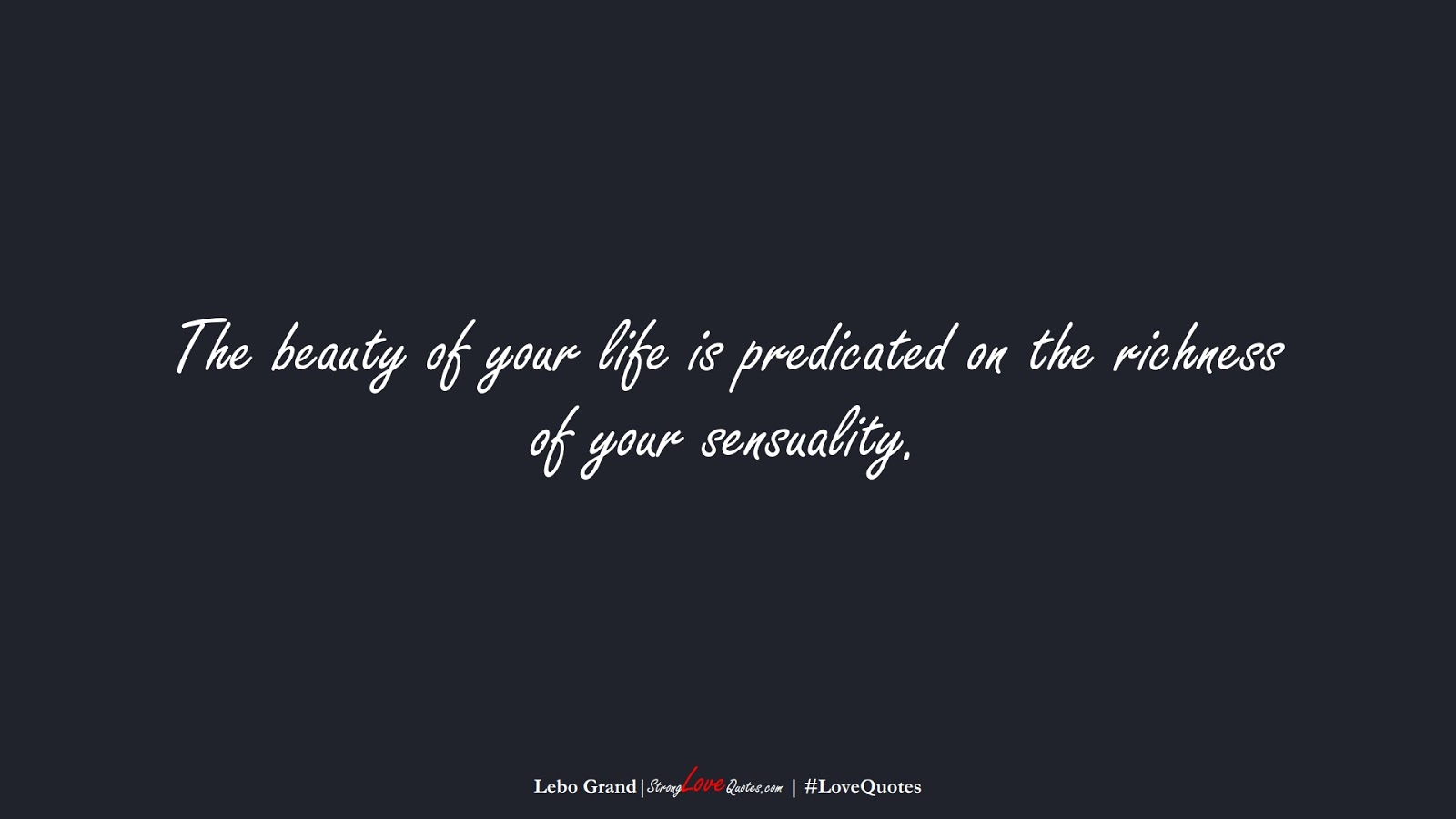 The beauty of your life is predicated on the richness of your sensuality. (Lebo Grand);  #LoveQuotes