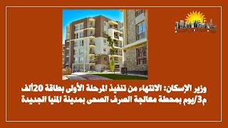 وزير الإسكان_ الانتهاء من تنفيذ المرحلة الأولى بطاقة 20ألف م3_يوم بمحطة معالجة الصرف الصحى بمدينة المنيا الجديدة