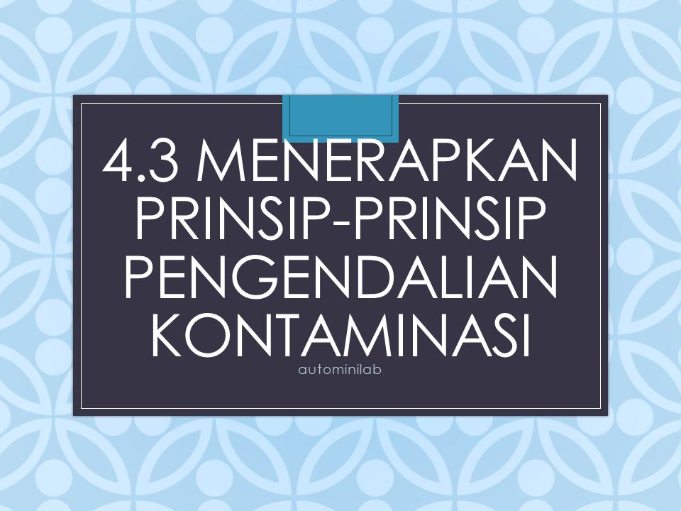 4.3 Menerapkan prinsip-prinsip pengendalian kontaminasi