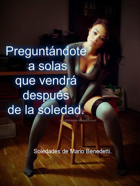 Mario Benedetti., Momentos, Poemas, soledad, Pensamientos de soledad, Después, Alegría, Amor, Silencio, Labios, Poemas,