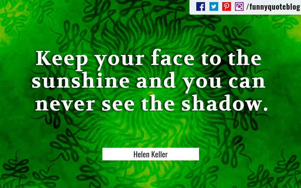 """Keep your face to the sunshine and you can never see the shadow."" ― Helen Keller Quote"
