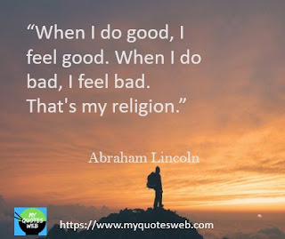 When  I do good, I feel good.   Abraham Lincoln