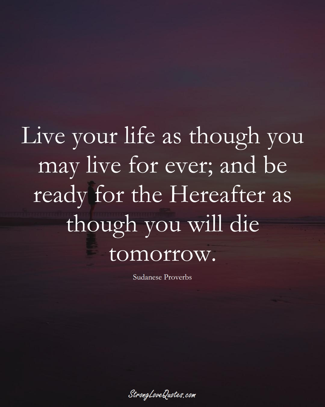 Live your life as though you may live for ever; and be ready for the Hereafter as though you will die tomorrow. (Sudanese Sayings);  #AfricanSayings