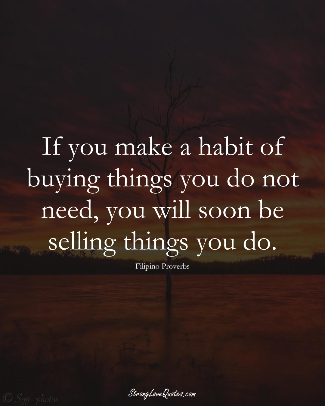 If you make a habit of buying things you do not need, you will soon be selling things you do. (Filipino Sayings);  #AsianSayings