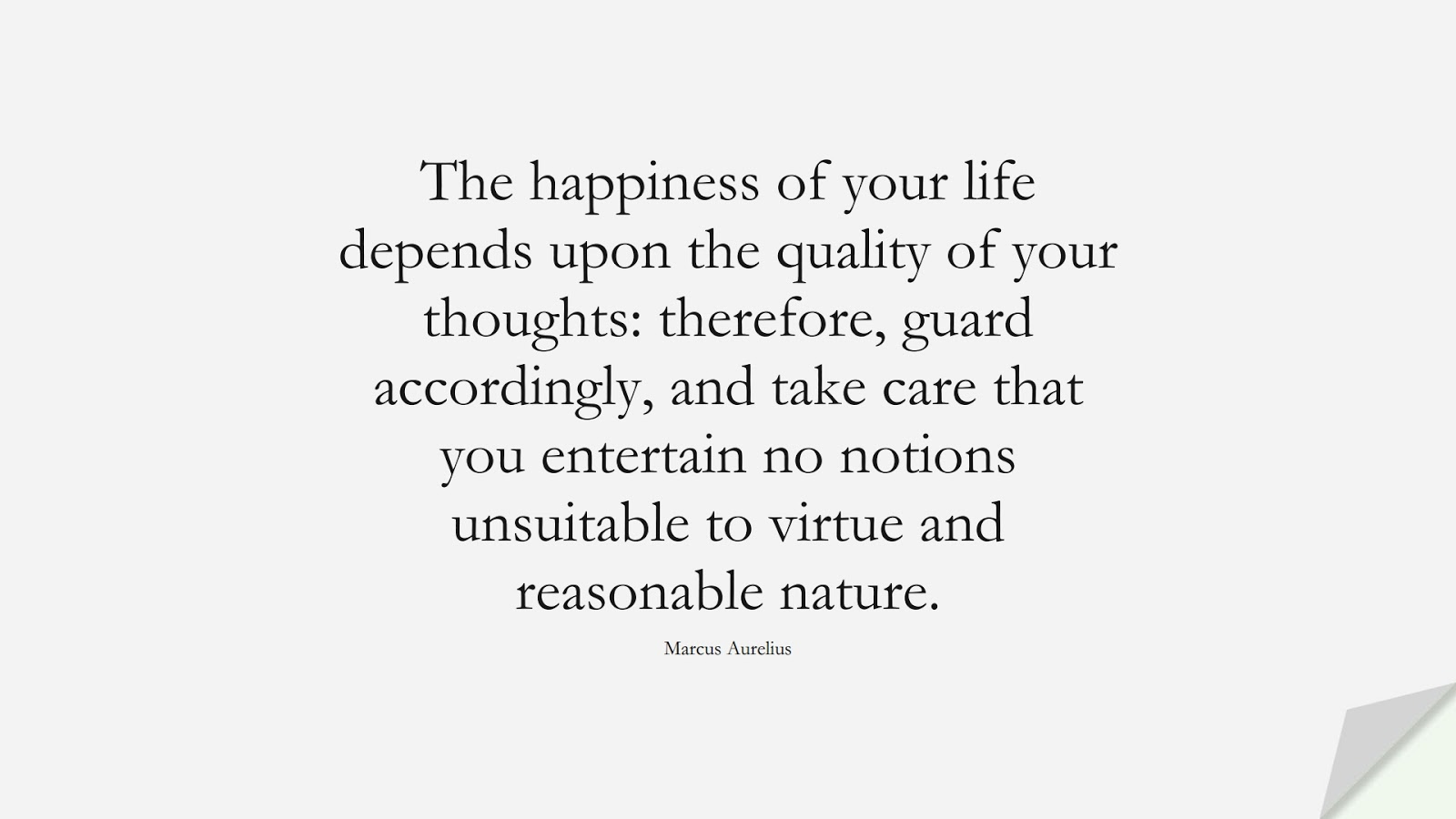 The happiness of your life depends upon the quality of your thoughts: therefore, guard accordingly, and take care that you entertain no notions unsuitable to virtue and reasonable nature. (Marcus Aurelius);  #MarcusAureliusQuotes
