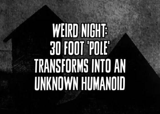 Weird Night: 30 Foot 'Pole' Transforms Into An Unknown Humanoid