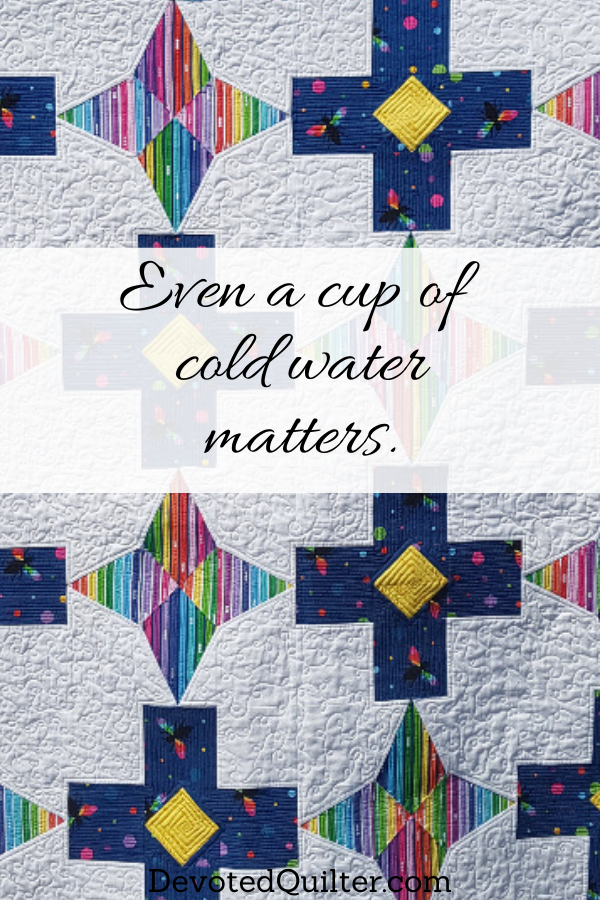 Even a cup of cold water matters | DevotedQuilter.com