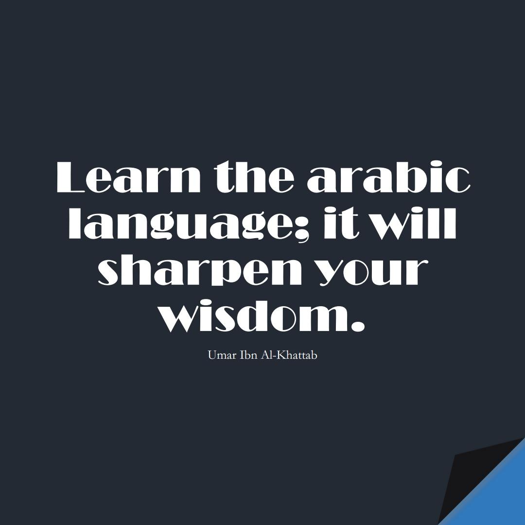 Learn the arabic language; it will sharpen your wisdom. (Umar Ibn Al-Khattab);  #UmarQuotes