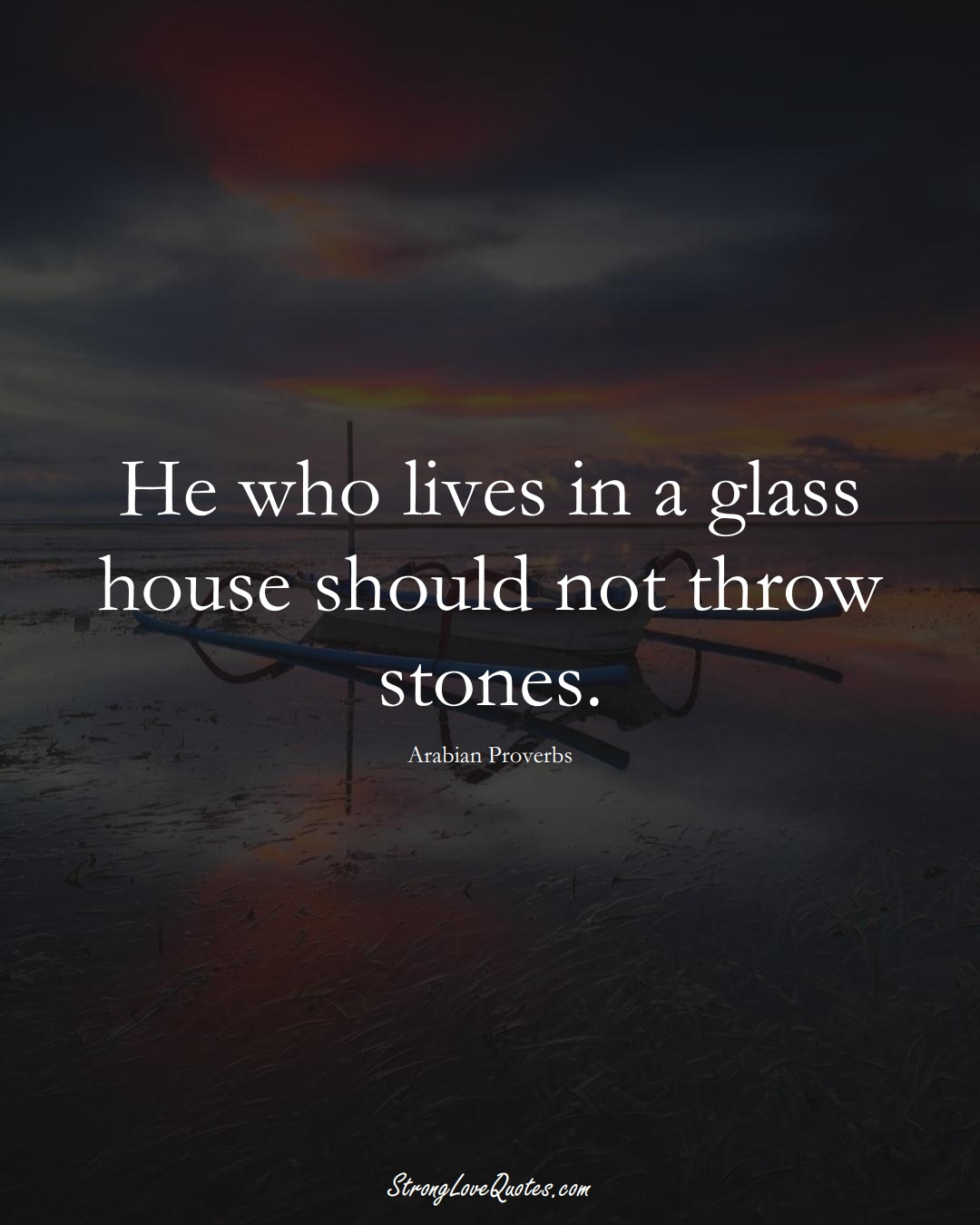 He who lives in a glass house should not throw stones. (Arabian Sayings);  #aVarietyofCulturesSayings