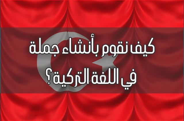 كيف نقوم بأنشاء جملة في اللغة التركية؟