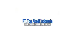 Lowongan Kerja Terbaru di PT. Top Abadi Indonesia