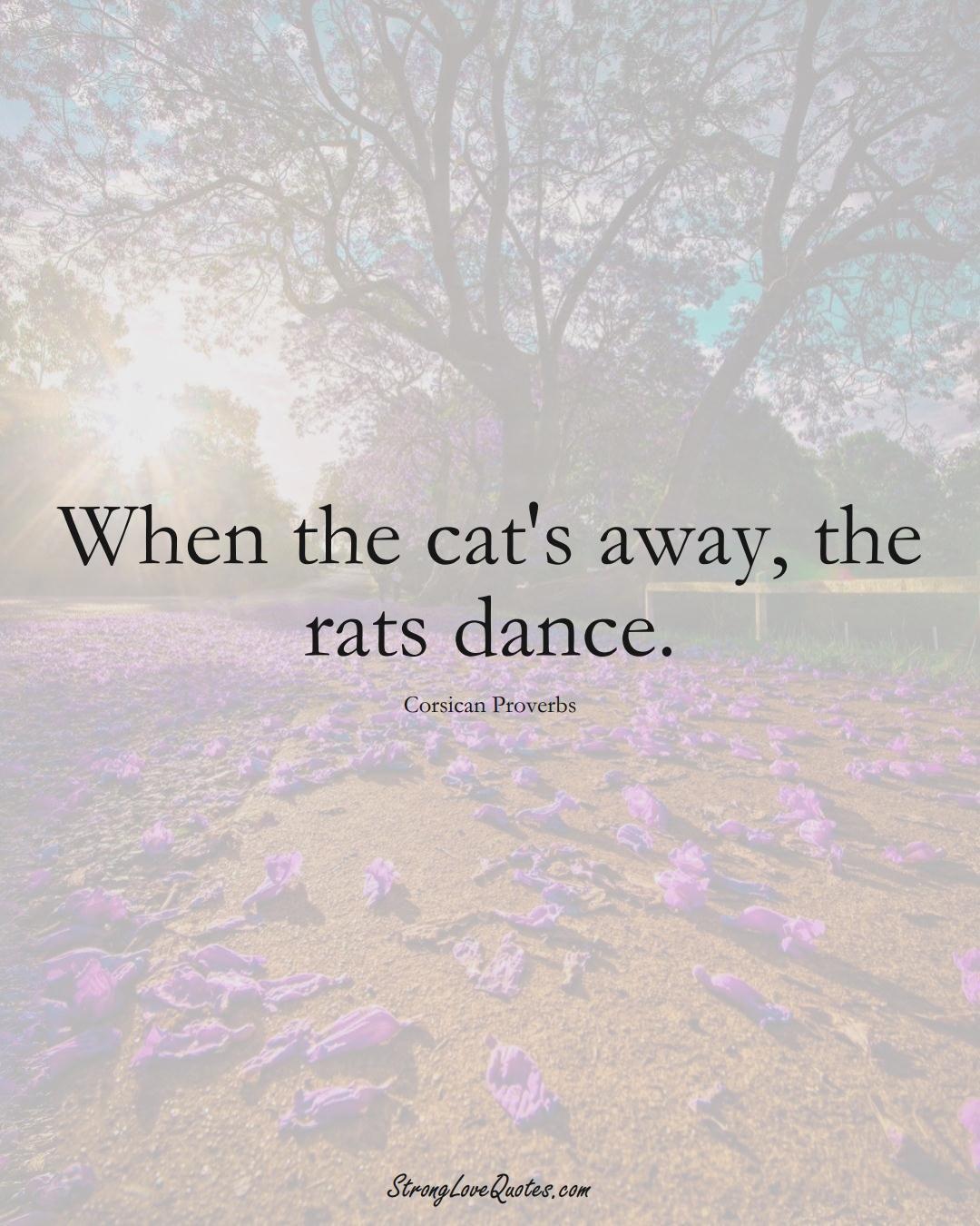 When the cat's away, the rats dance. (Corsican Sayings);  #EuropeanSayings