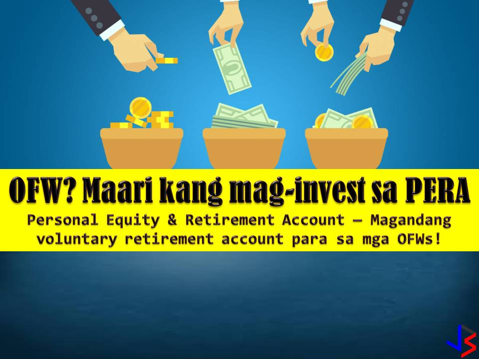 "Overseas Filipino Workers (OFWs) are often told to prepare for their old age or retirement. One thing OFW can do for this is to invest their earnings in a Personal Equity Retirement Account (PERA).  What is PERA?   It is the first ever voluntary retirement account with tax incentives. OFWs can invest up to P200,000 annually while non-OFWs are allowed a maximum of P100,000 investment per year. Even if the OFW is abroad, the spouse and children can open a PERA account on behalf of the OFW.  Upon reaching retirement at the age of 55, all payments or distributions will be tax-exempt. This can either be in a lump sum, a pension for a definite period, or a lifetime.  Early withdrawals are allowed if one has made contributions for at least five years but will be subject to a penalty – except in cases when the individual is totally disabled due to an accident or hospitalization.  According to Senator Juan Edgardo Angara, chairman of the Senate Ways and Means Committee, ""PERA investments have higher returns because it is a tax-free investment income. PERA supplements the social pension Filipinos can get from SSS or GSIS. It especially targets OFWs, who may not be contributing to either of these funds.""  Agara said, PERA will help and encourage Filipinos to save for their old years or emergency medical situation. He added they are encouraging OFWs to save and invest their earnings here in the country so they can secure a comfortable retirement and be with their families.  The Bangko Sentral ng Pilipinas (BSP) accredited last year Banco de Oro (BDO) and Bank of the Philippine Islands (BPI) as PERA institutional administrators.  PERA investments products include unit investment trust funds, the share of stock of mutual funds, insurance pension products, government securities, and other financial products."