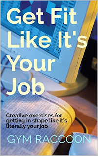 Get Fit Like It's Your Job: Creative exercises for getting in shape like it's literally your job (Gym Raccoon Book 1)