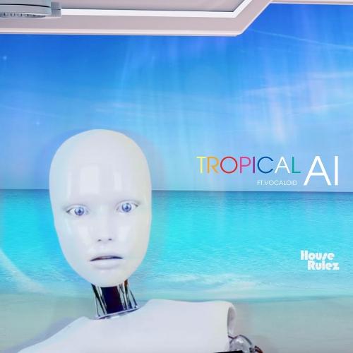 House Rulez – Tropical AI (Feat. Vocaloid) – Single