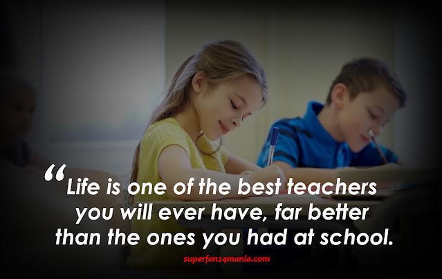 Life is one of the best teachers you will ever have, far better than the ones you had at school.