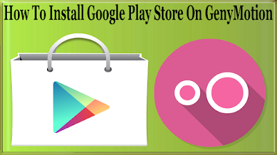 How To Install Google Play Store On GenyMotion To Download Apps And Games From PlayStore?