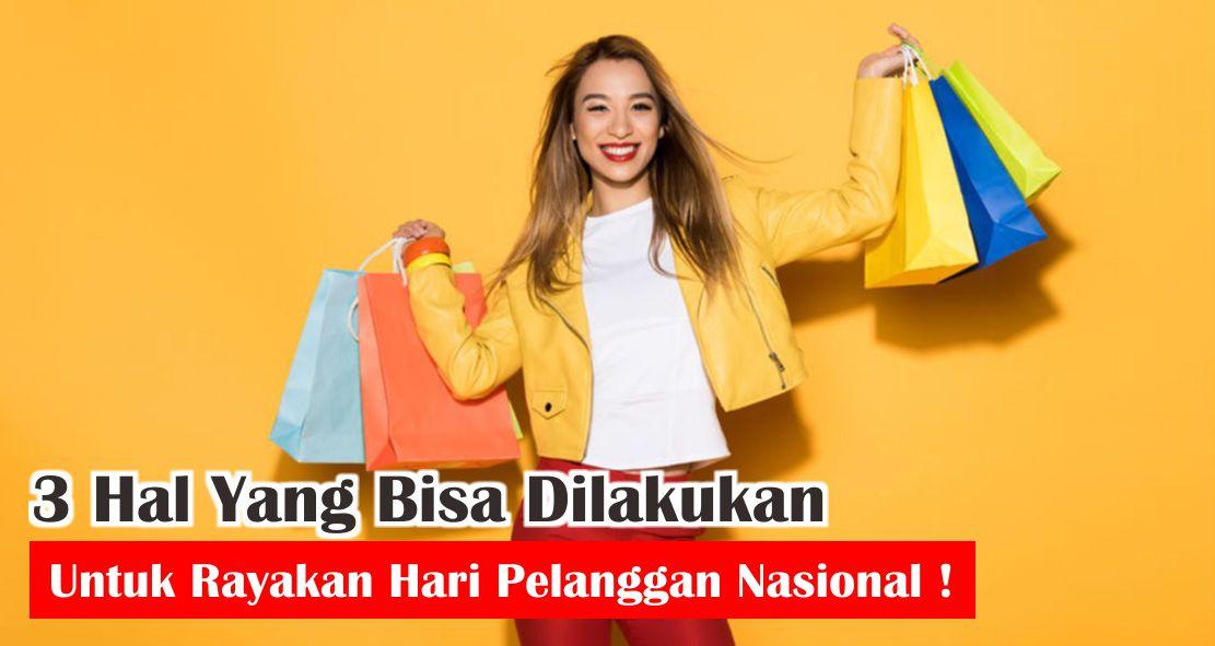 3 Hal Yang Bisa Kamu Lakukan Untuk Rayakan Hari Pelanggan Nasional !