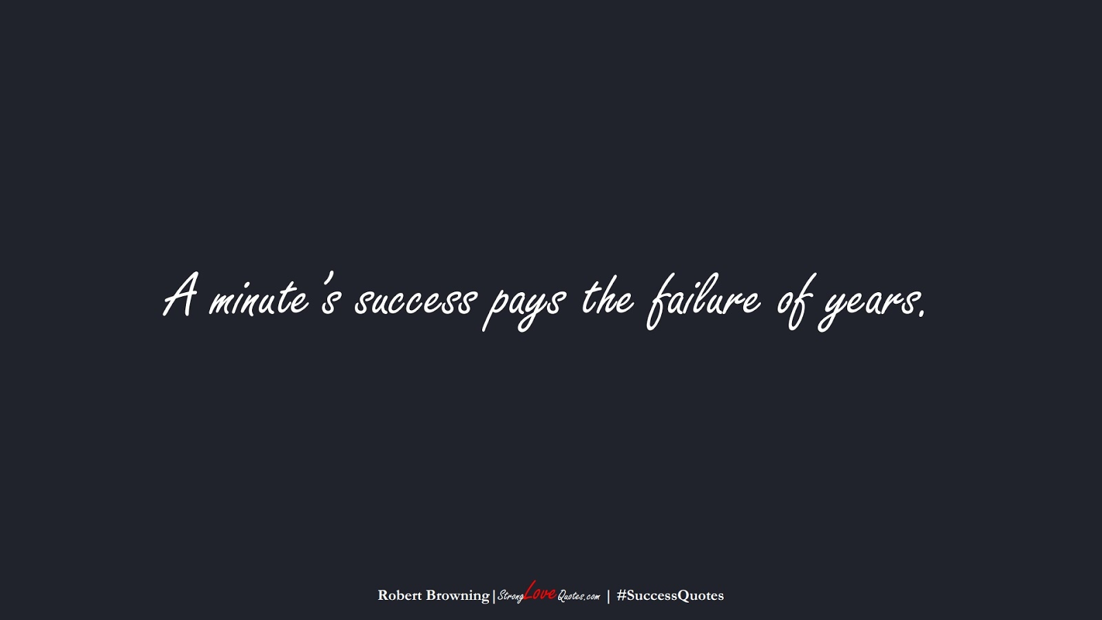 A minute's success pays the failure of years. (Robert Browning);  #SuccessQuotes