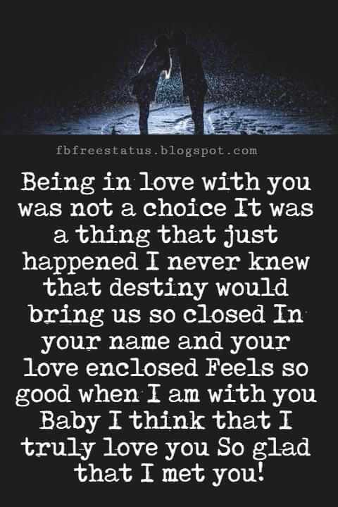 I Love You Messages, Being in love with you was not a choice It was a thing that just happened I never knew that destiny would bring us so closed In your name and your love enclosed Feels so good when I am with you Baby I think that I truly love you So glad that I met you!