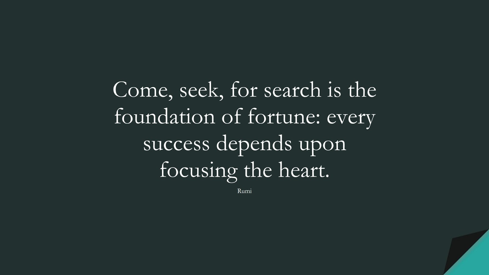 Come, seek, for search is the foundation of fortune: every success depends upon focusing the heart. (Rumi);  #CourageQuotes